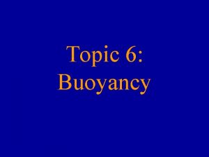 Topic 6 Buoyancy Buoyancy the tendency for materials