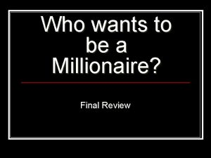 Who wants to be a Millionaire Final Review