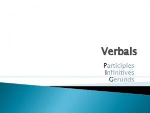 Verbals Participles Infinitives Gerunds Is it a VERB