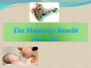 The Maternity Benefit Act 1961 An Act to