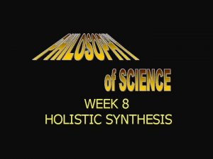 WEEK 8 HOLISTIC SYNTHESIS HOLISTIC SYNTHESIS of PARADIGMS