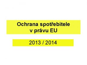 Ochrana spotebitele v prvu EU 2013 2014 Ochrana