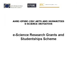 AHRCEPSRCJISC ARTS AND HUMANITIES ESCIENCE INITIATIVE eScience Research