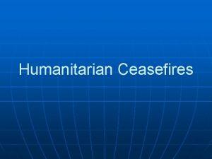 Humanitarian Ceasefires Humanitarian Ceasefires In humanitarian ceasefires a
