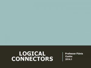 LOGICAL CONNECTORS Professor Flvia Cunha 2014 1 LOGICAL