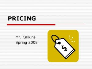 PRICING Mr Calkins Spring 2008 PRICING o o