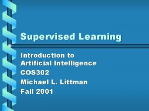 Supervised Learning Introduction to Artificial Intelligence COS 302