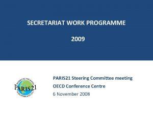 SECRETARIAT WORK PROGRAMME 2009 PARIS 21 Steering Committee