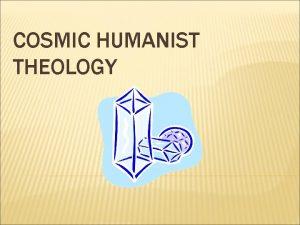 COSMIC HUMANIST THEOLOGY COSMIC HUMANIST THEOLOGY 1 5
