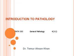 INTRODUCTION TO PATHOLOGY PATH 303 General Pathology Dr