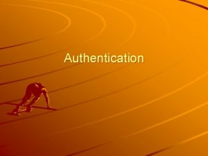 Authentication Definition Authentication is the process of validating