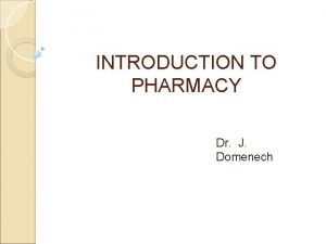 INTRODUCTION TO PHARMACY Dr J Domenech Overview of