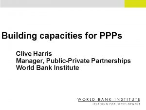 Building capacities for PPPs Clive Harris Manager PublicPrivate