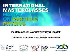 Masterclasses Warsztaty z fizyki czstek Politechnika Warszawska Uniwersytet