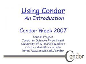 Using Condor An Introduction Condor Week 2007 Condor