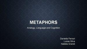 METAPHORS Analogy Language and Cognition Daniella Ferrari Lucas