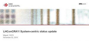 LHCon CRAY Systemcentric status update Miguel CSCS November