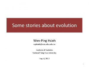 Some stories about evolution WenPing Hsieh wphsiehstat nthu
