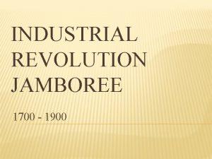 INDUSTRIAL REVOLUTION JAMBOREE 1700 1900 INDUSTRIAL REVOLUTION The