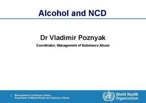 Alcohol and NCD Dr Vladimir Poznyak Coordinator Management