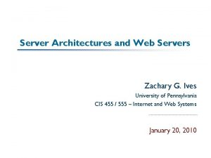 Server Architectures and Web Servers Zachary G Ives