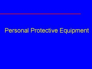 Personal Protective Equipment Course Objectives u Perform workplace