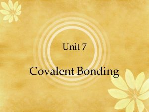 Unit 7 Covalent Bonding Bonding A metal a
