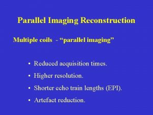 Parallel Imaging Reconstruction Multiple coils parallel imaging Reduced