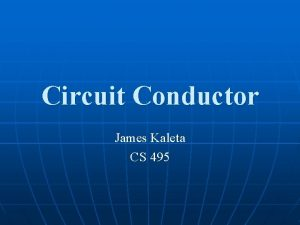 Circuit Conductor James Kaleta CS 495 Overview Circuit