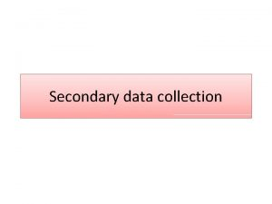 Secondary data collection Collecting Data Primary Data Secondary