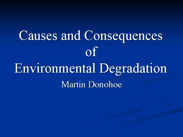 Causes and Consequences of Environmental Degradation Martin Donohoe