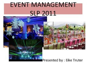 EVENT MANAGEMENT SLP 2011 Presented by Eike Truter