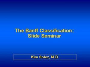 The Banff Classification Slide Seminar Kim Solez M