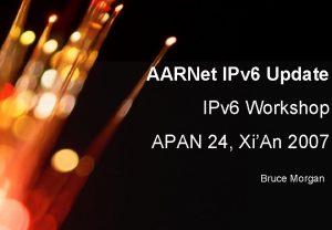 AARNet Copyright 2007 AARNet IPv 6 Update IPv