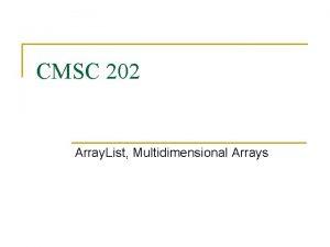 CMSC 202 Array List Multidimensional Arrays Whats an