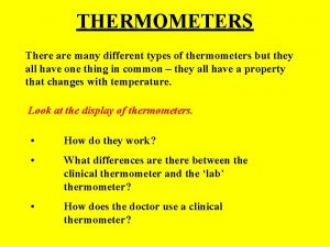 THERMOMETERS There are many different types of thermometers