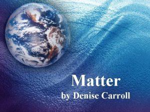 Matter by Denise Carroll What is matter Matter