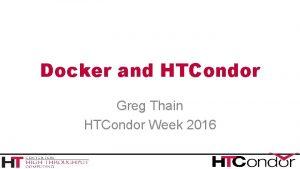 Docker and HTCondor Greg Thain HTCondor Week 2016