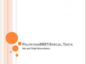 PALPATIONMMTSPECIAL TESTS Hip and Thigh Musculature PALPATIONS Anterior