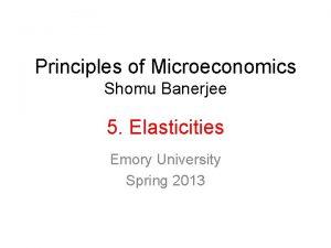Principles of Microeconomics Shomu Banerjee 5 Elasticities Emory