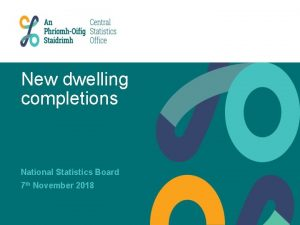New dwelling completions National Statistics Board 7 th