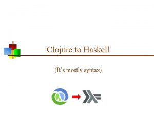 Clojure to Haskell Its mostly syntax Running Haskell