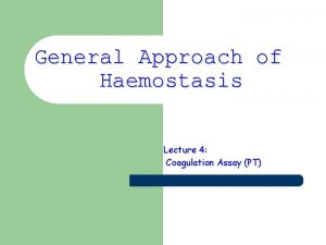 General Approach of Haemostasis Lecture 4 Coagulation Assay