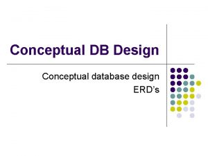 Conceptual DB Design Conceptual database design ERDs Agenda