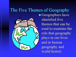The Five Themes of Geography n Geographers have
