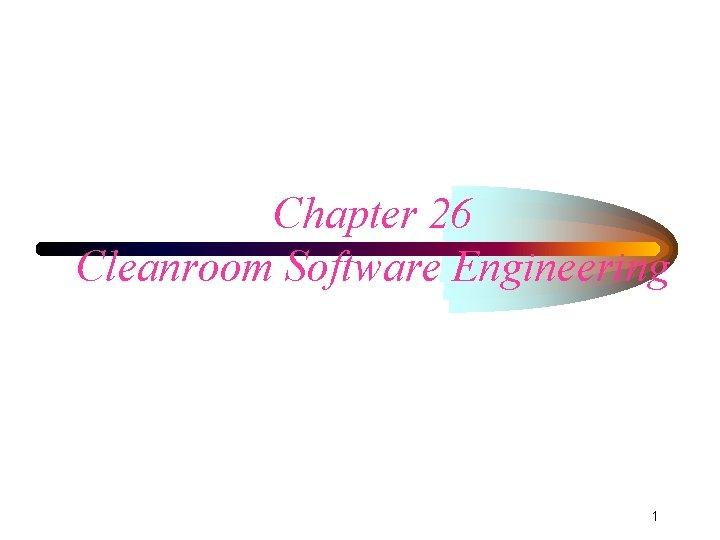 Chapter 26 Cleanroom Software Engineering 1 Cleanroom Developed