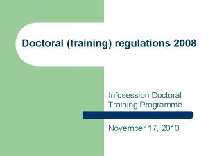 Doctoral training regulations 2008 Infosession Doctoral Training Programme