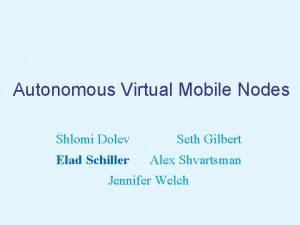 Autonomous Virtual Mobile Nodes Shlomi Dolev Seth Gilbert