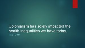 Colonialism has solely impacted the health inequalities we