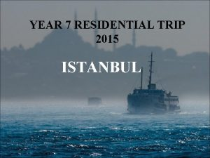 YEAR 7 RESIDENTIAL TRIP 2015 ISTANBUL ISTANBUL RESIDENTIAL